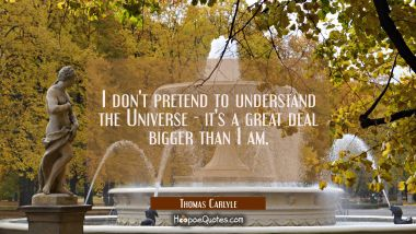 I don't pretend to understand the Universe - it's a great deal bigger than I am. Thomas Carlyle Quotes