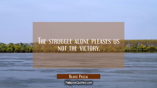The struggle alone pleases us not the victory.