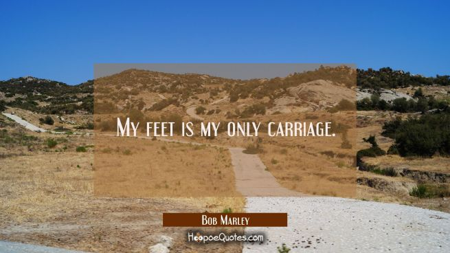 My feet is my only carriage.