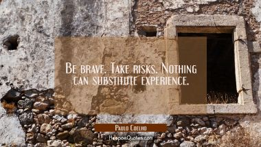 Be brave. Take risks. Nothing can substitute experience. Paulo Coelho Quotes