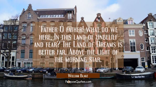 Father O father! what do we here / In this land of unbelief and fear? / The Land of Dreams is bett