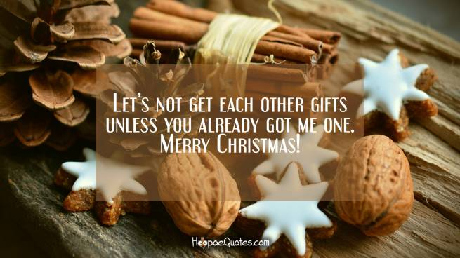 Let's not get each other gifts unless you already got me one. Merry Christmas!