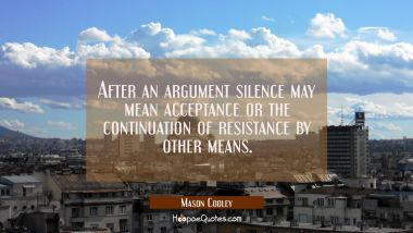 After an argument silence may mean acceptance or the continuation of resistance by other means.