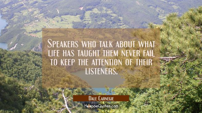 Speakers who talk about what life has taught them never fail to keep the attention of their listene