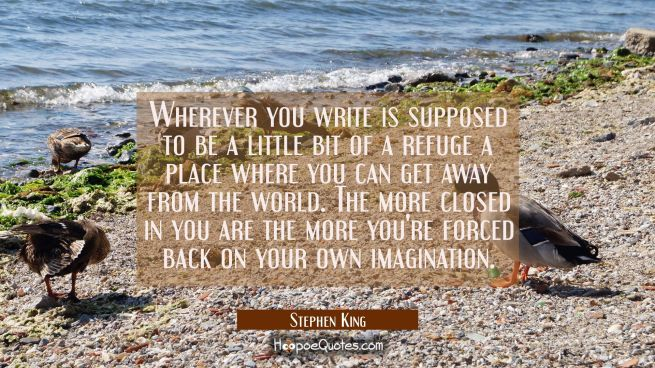 Wherever you write is supposed to be a little bit of a refuge a place where you can get away from t