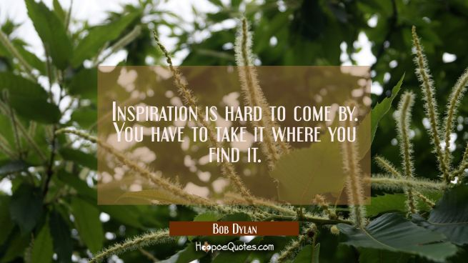 Inspiration is hard to come by. You have to take it where you find it.