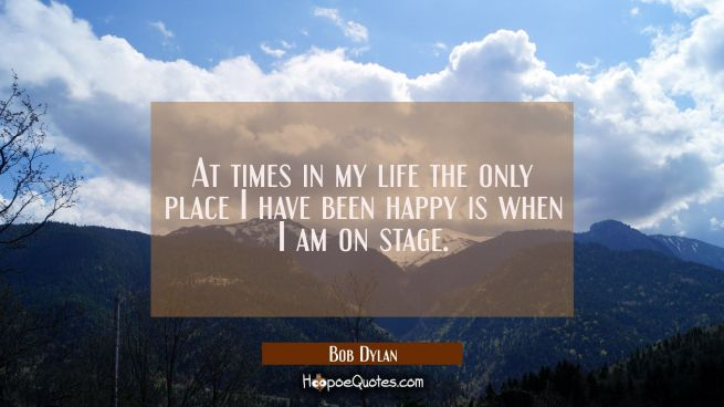 At times in my life the only place I have been happy is when I am on stage.