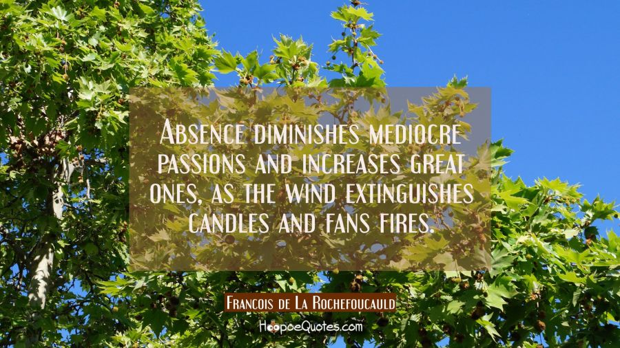 Absence diminishes mediocre passions and increases great ones as the wind extinguishes candles and Francois de La Rochefoucauld Quotes