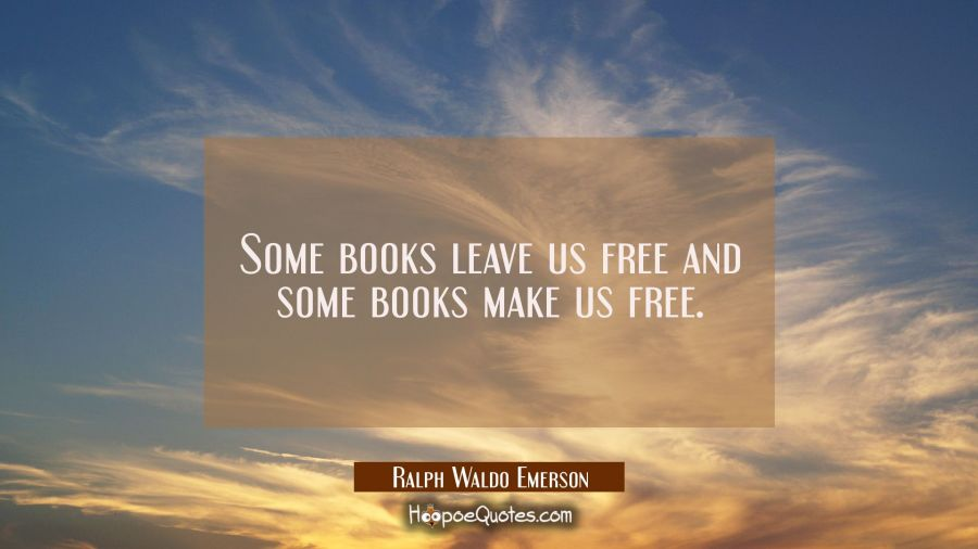 Some books leave us free and some books make us free. Ralph Waldo Emerson Quotes