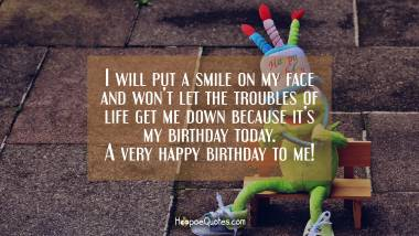 I will put a smile on my face and won't let the troubles of life get me down because it's my birthday today. A very happy birthday to me! Quotes