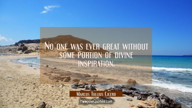 No one was ever great without some portion of divine inspiration.