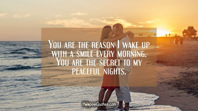 You are the reason I wake up with a smile every morning. You are the secret to my peaceful nights.