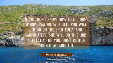 If you don't know how to die don't worry, Nature will tell you what to do on the spot fully and ade Michel de Montaigne Quotes