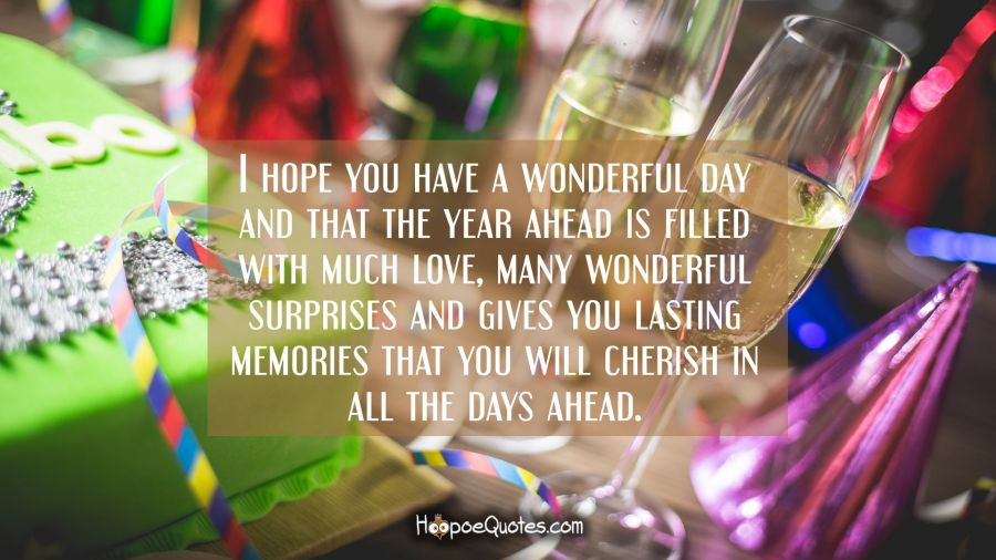 I hope you have a wonderful day and that the year ahead is filled with much love, many wonderful surprises and gives you lasting memories that you will cherish in all the days ahead. Birthday Quotes