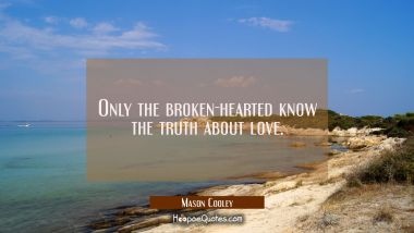 Only the broken-hearted know the truth about love.