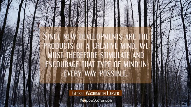 Since new developments are the products of a creative mind we must therefore stimulate and encourag
