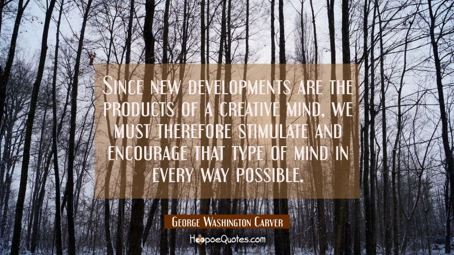 Since new developments are the products of a creative mind we must therefore stimulate and encourag George Washington Carver Quotes
