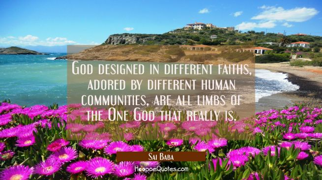 God designed in different faiths adored by different human communities are all limbs of the One God