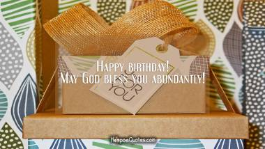 Happy birthday! May God bless you abundantly! Quotes