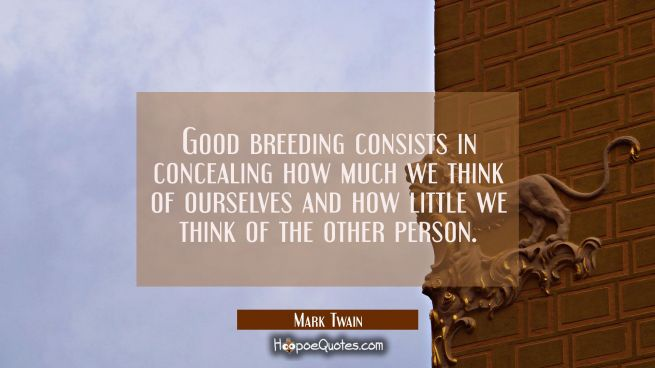 Good breeding consists in concealing how much we think of ourselves and how little we think of the