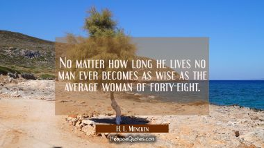 No matter how long he lives no man ever becomes as wise as the average woman of forty-eight.