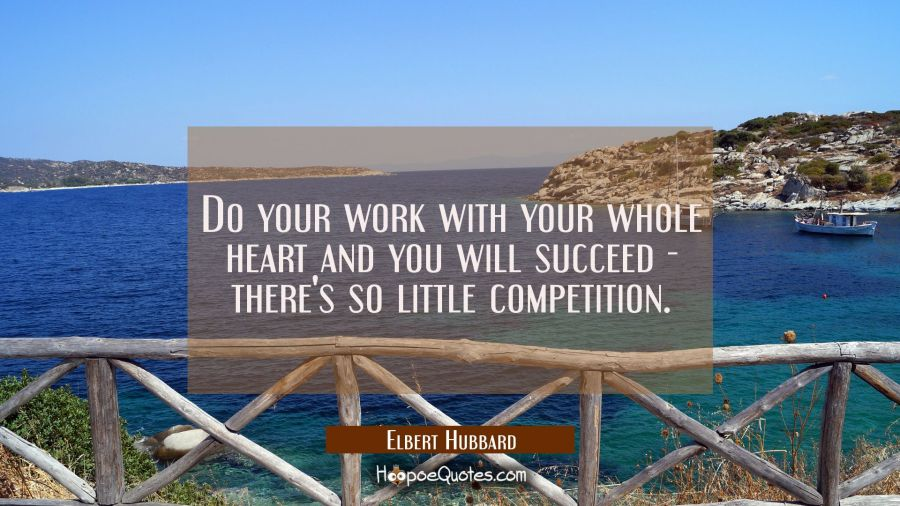 Do your work with your whole heart and you will succeed - there's so little competition. Elbert Hubbard Quotes