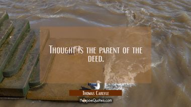 Thought is the parent of the deed. Thomas Carlyle Quotes
