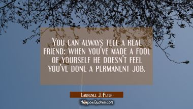 You can always tell a real friend: when you've made a fool of yourself he doesn't feel you've done