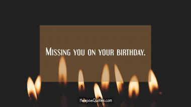 Missing you on your birthday. Birthday Quotes
