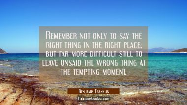 Remember not only to say the right thing in the right place but far more difficult still to leave u Benjamin Franklin Quotes