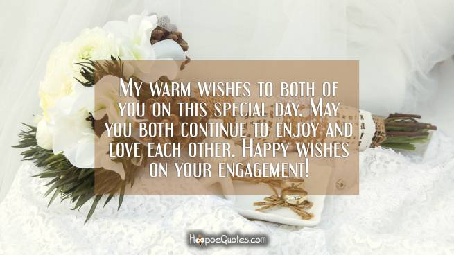 My warm wishes to both of you on this special day. May you both continue to enjoy and love each other. Happy wishes on your engagement!
