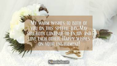 My warm wishes to both of you on this special day. May you both continue to enjoy and love each other. Happy wishes on your engagement! Engagement Quotes
