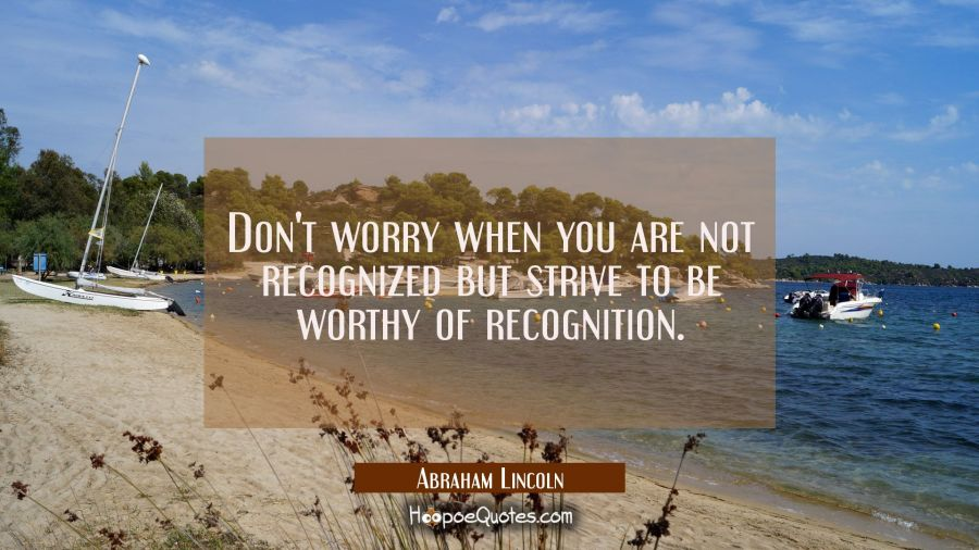 Don't worry when you are not recognized but strive to be worthy of recognition. Abraham Lincoln Quotes