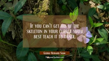 If you can't get rid of the skeleton in your closet you'd best teach it to dance.