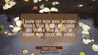 I know not with what weapons World War III will be fought but World War IV will be fought with stic Albert Einstein Quotes