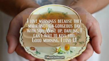 I love mornings because they mark another gorgeous day with you. Wake up, darling, I can't wait to kiss you. Good morning, I love U! Good Morning Quotes