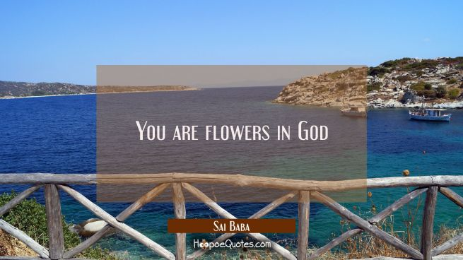 You are flowers in God