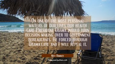 On one of the most personal matters of our lives our health care President Obama would turn decisio