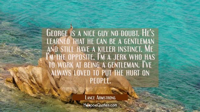 George is a nice guy no doubt. He's learned that he can be a gentleman and still have a killer inst