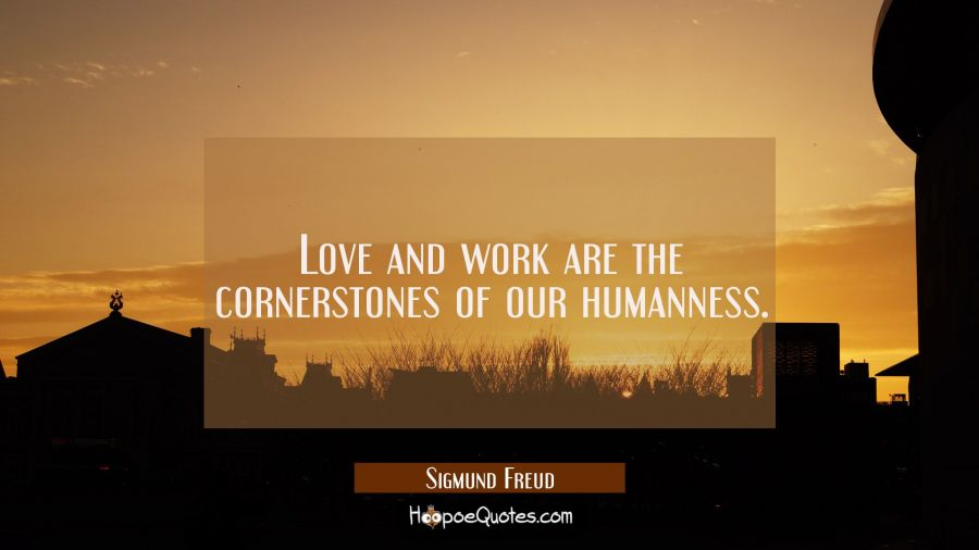 Love and work are the cornerstones of our humanness. Sigmund Freud Quotes