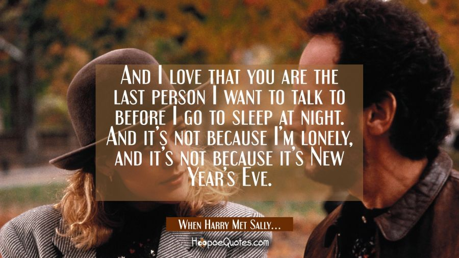 And I love that you are the last person I want to talk to before I go to sleep at night. And it's not because I'm lonely, and it's not because it's New Year's Eve. Movie Quotes Quotes