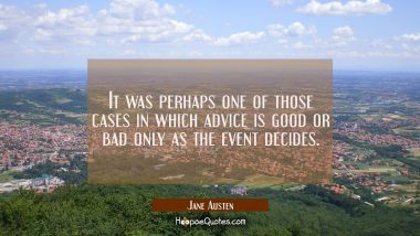 It was perhaps one of those cases in which advice is good or bad only as the event decides.