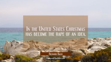 In the United States Christmas has become the rape of an idea. Richard Bach Quotes