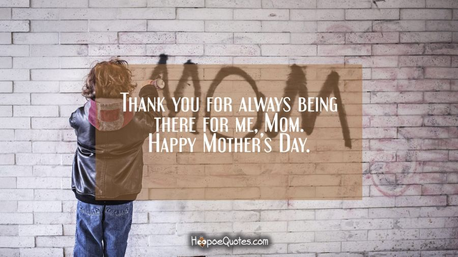 Thank you for always being there, Mom. Happy Mother's Day. Mother's Day Quotes