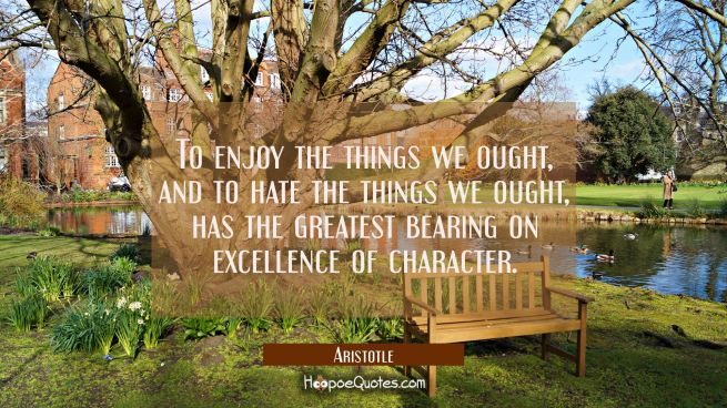 To enjoy the things we ought and to hate the things we ought has the greatest bearing on excellence