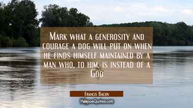 Mark what a generosity and courage a dog)will put on when he finds himself maintained by a man wh Francis Bacon Quotes