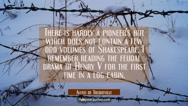 There is hardly a pioneer's hut which does not contain a few odd volumes of Shakespeare. I remember