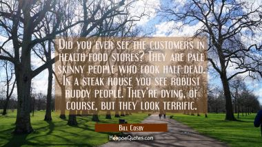 Did you ever see the customers in health - food stores? They are pale skinny people who look half -