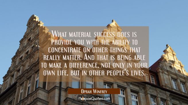 What material success does is provide you with the ability to concentrate on other things that real