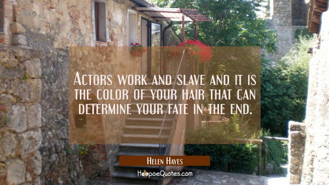 Actors work and slave and it is the color of your hair that can determine your fate in the end.